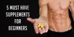 FIVE Must Have Supplements For Beginners